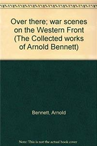 ePub Over there; war scenes on the Western Front (The Collected works of Arnold Bennett) download